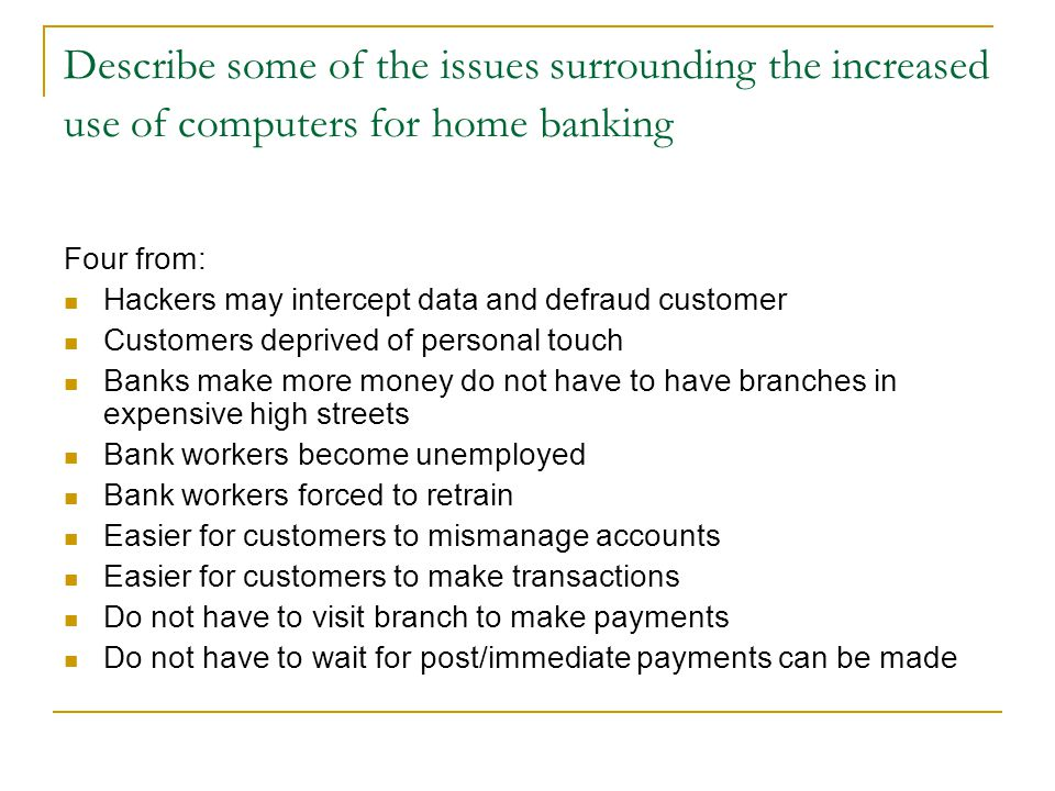 Describe some of the issues surrounding the increased use of computers for home banking Four from: Hackers may intercept data and defraud customer Cus