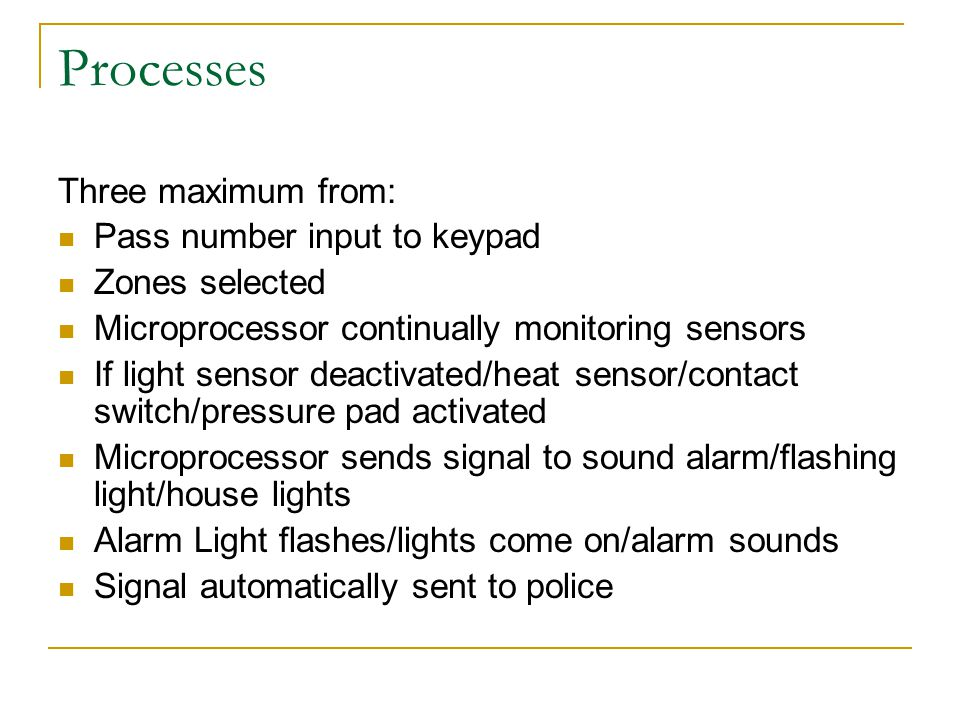 Processes Three maximum from: Pass number input to keypad Zones selected Microprocessor continually monitoring sensors If light sensor deactivated/hea