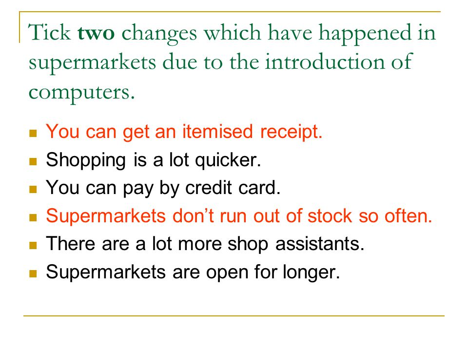 Tick two changes which have happened in supermarkets due to the introduction of computers. You can get an itemised receipt. Shopping is a lot quicker.