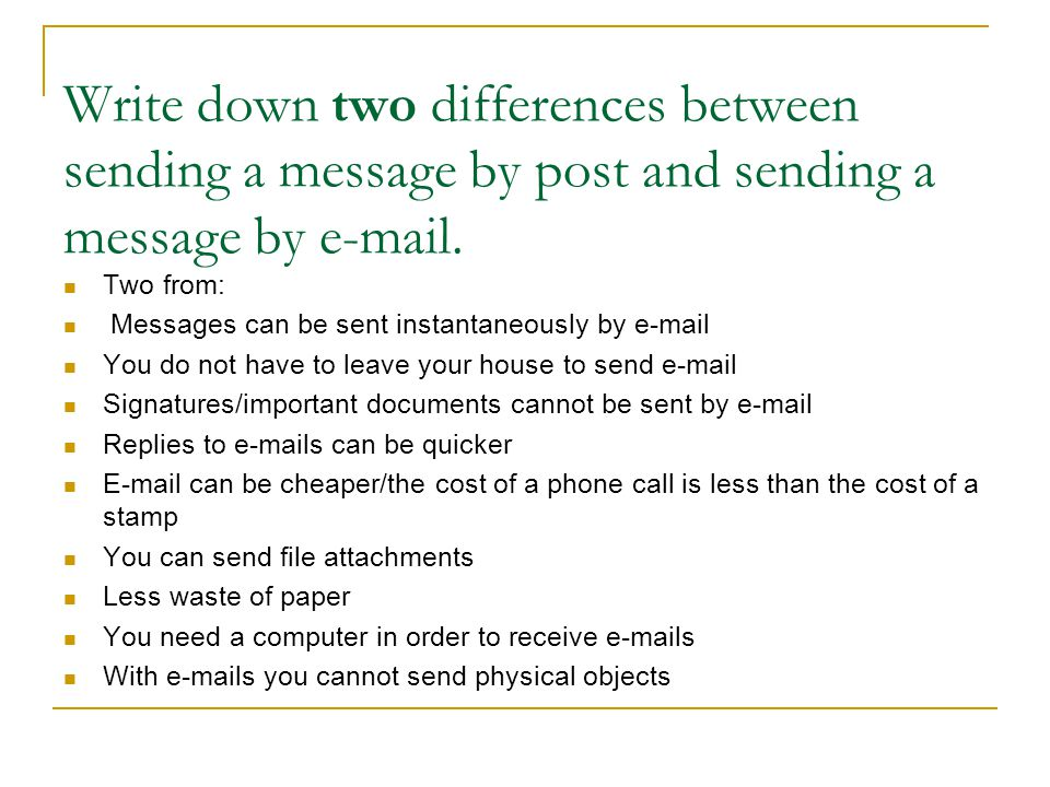 Write down two differences between sending a message by post and sending a message by e-mail. Two from: Messages can be sent instantaneously by e-mail