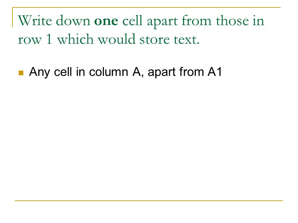 Write down one cell apart from those in row 1 which would store text. Any cell in column A, apart from A1