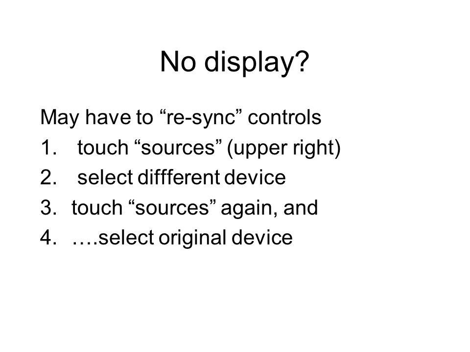 No display? May have to re-sync controls 1. touch sources (upper right) 2. select diffferent device 3.touch sources again, and 4.….select original dev