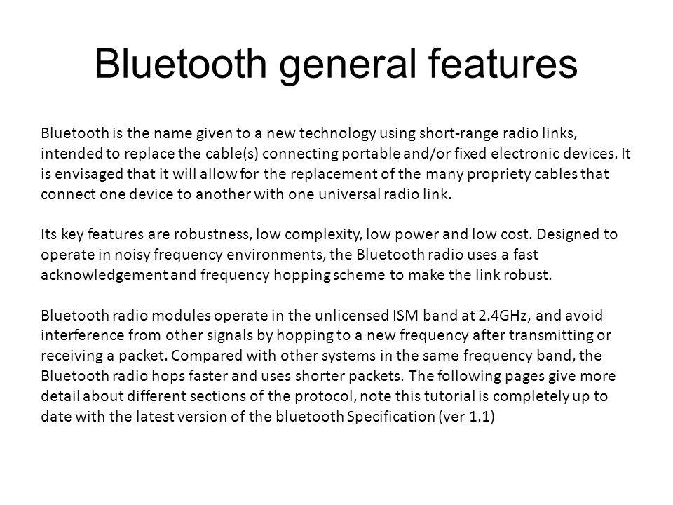 Bluetooth general features Bluetooth is the name given to a new technology using short-range radio links, intended to replace the cable(s) connecting portable and/or fixed electronic devices.