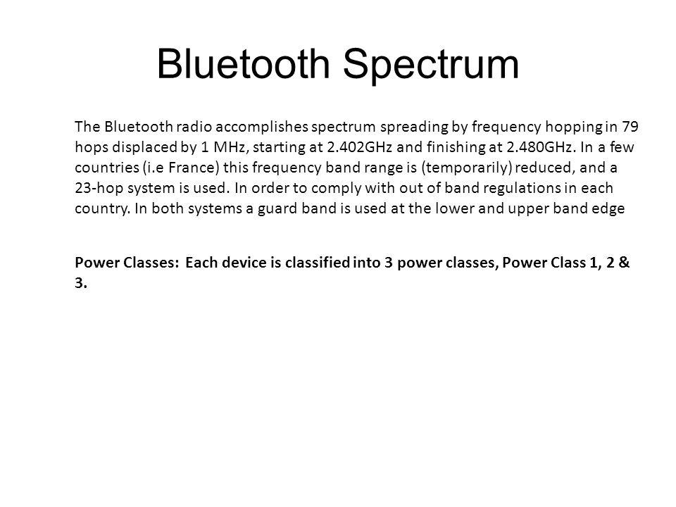 Bluetooth Spectrum The Bluetooth radio accomplishes spectrum spreading by frequency hopping in 79 hops displaced by 1 MHz, starting at 2.402GHz and finishing at 2.480GHz.