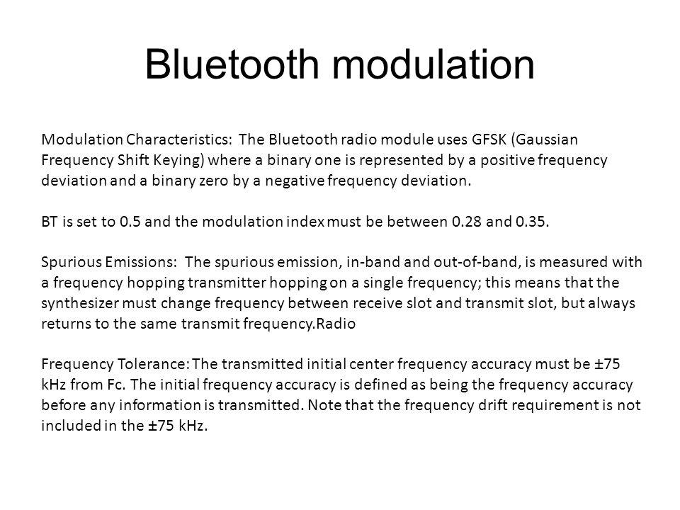 Bluetooth modulation Modulation Characteristics: The Bluetooth radio module uses GFSK (Gaussian Frequency Shift Keying) where a binary one is represented by a positive frequency deviation and a binary zero by a negative frequency deviation.