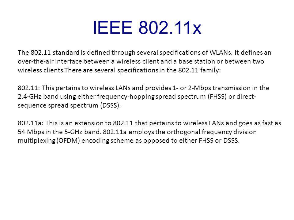 IEEE 802.11x The 802.11 standard is defined through several specifications of WLANs.