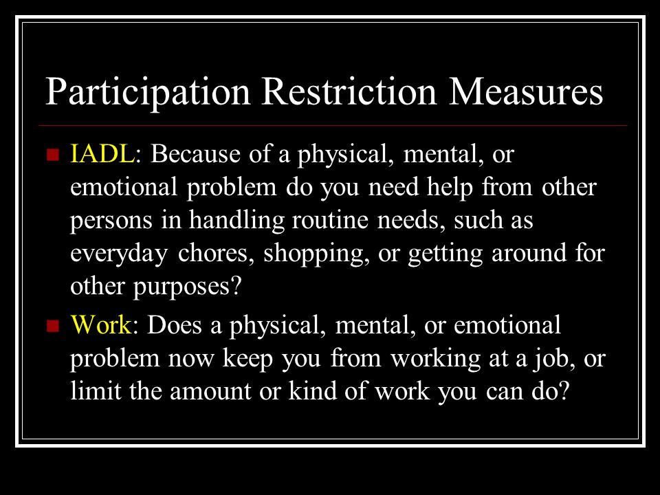 Participation Restriction Measures IADL: Because of a physical, mental, or emotional problem do you need help from other persons in handling routine n