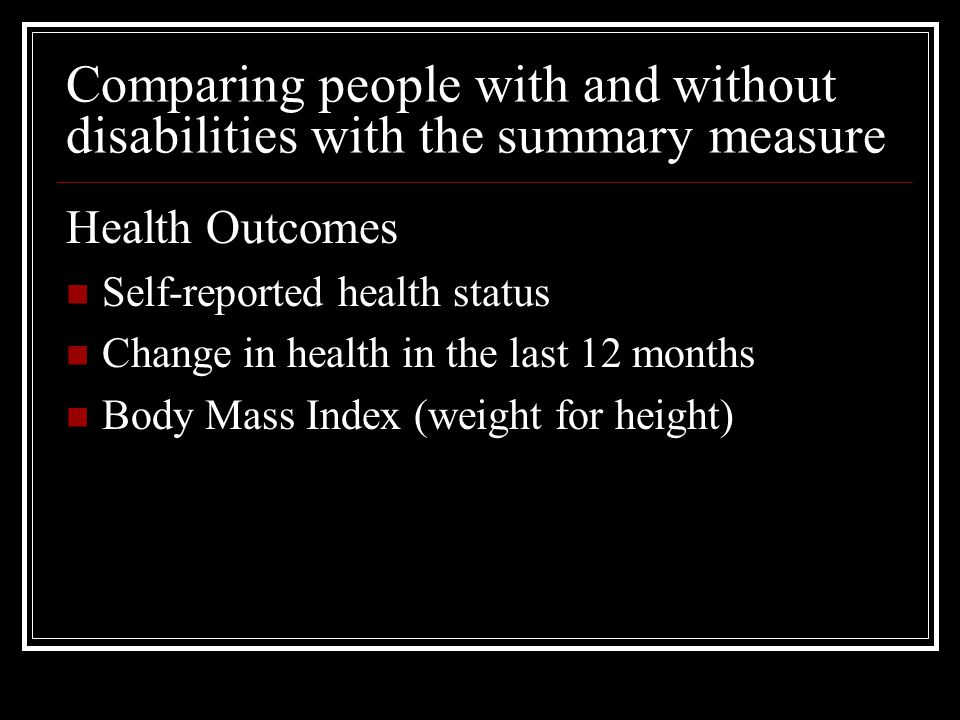 Comparing people with and without disabilities with the summary measure Health Outcomes Self-reported health status Change in health in the last 12 mo