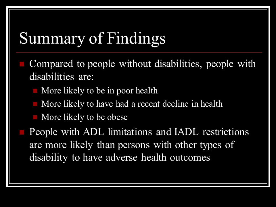 Summary of Findings Compared to people without disabilities, people with disabilities are: More likely to be in poor health More likely to have had a