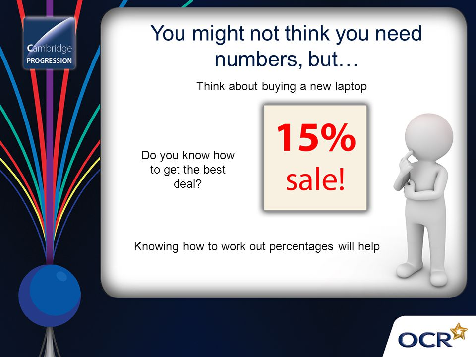 You might not think you need numbers, but… Think about buying a new laptop Do you know how to get the best deal? Knowing how to work out percentages w