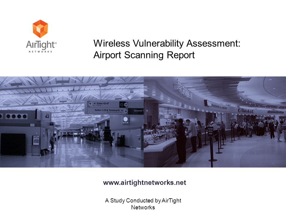 A Study Conducted by AirTight Networks Wireless Vulnerability Assessment: Airport Scanning Report www.airtightnetworks.net
