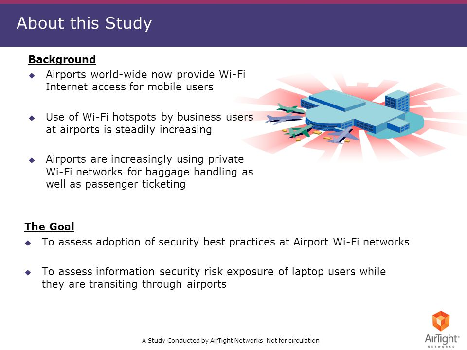 A Study Conducted by AirTight Networks Not for circulation About this Study The Goal u To assess adoption of security best practices at Airport Wi-Fi networks u To assess information security risk exposure of laptop users while they are transiting through airports Background u Airports world-wide now provide Wi-Fi Internet access for mobile users u Use of Wi-Fi hotspots by business users at airports is steadily increasing u Airports are increasingly using private Wi-Fi networks for baggage handling as well as passenger ticketing