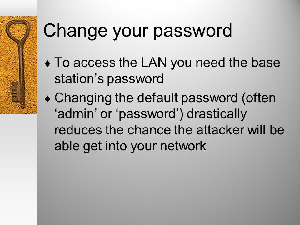 Change your password To access the LAN you need the base stations password Changing the default password (oftenadmin or password) drastically reduces the chance the attacker will be able get into your network