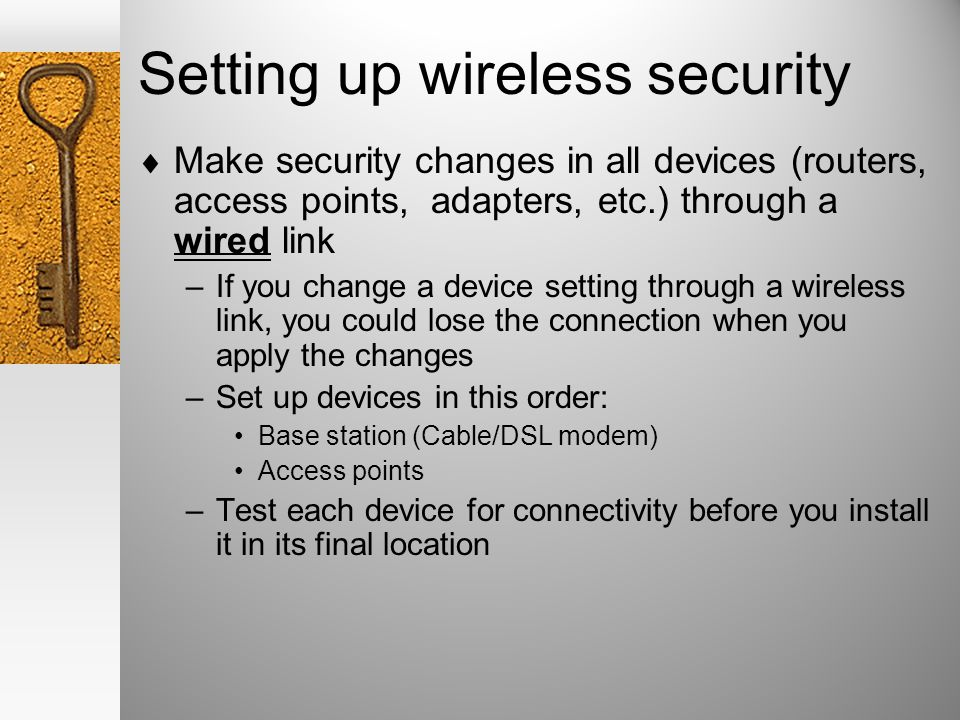 Setting up wireless security Make security changes in all devices (routers, access points, adapters, etc.) through a wired link –If you change a device setting through a wireless link, you could lose the connection when you apply the changes –Set up devices in this order: Base station (Cable/DSL modem) Access points –Test each device for connectivity before you install it in its final location