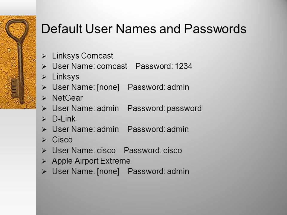 Default User Names and Passwords Linksys Comcast User Name: comcast Password: 1234 Linksys User Name: [none] Password: admin NetGear User Name: admin Password: password D-Link User Name: admin Password: admin Cisco User Name: cisco Password: cisco Apple Airport Extreme User Name: [none] Password: admin