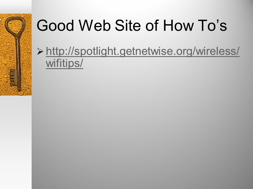 Good Web Site of How Tos http://spotlight.getnetwise.org/wireless/ wifitips/ http://spotlight.getnetwise.org/wireless/ wifitips/