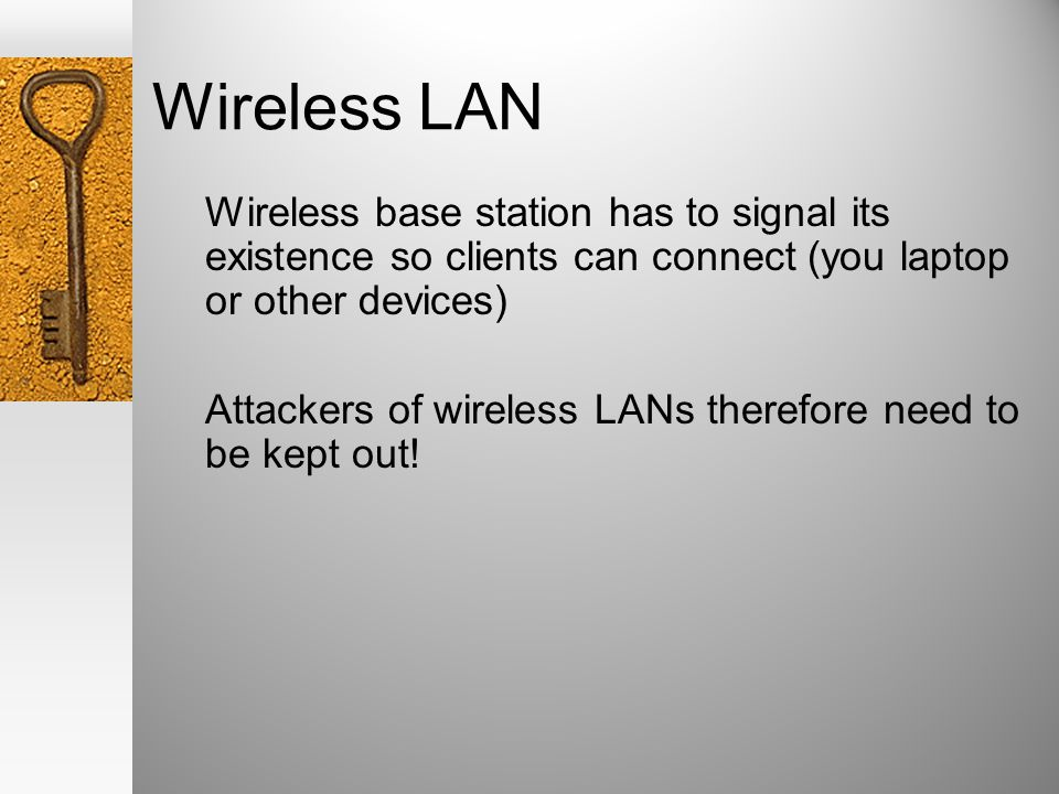 Wireless LAN Wireless base station has to signal its existence so clients can connect (you laptop or other devices) Attackers of wireless LANs therefore need to be kept out!