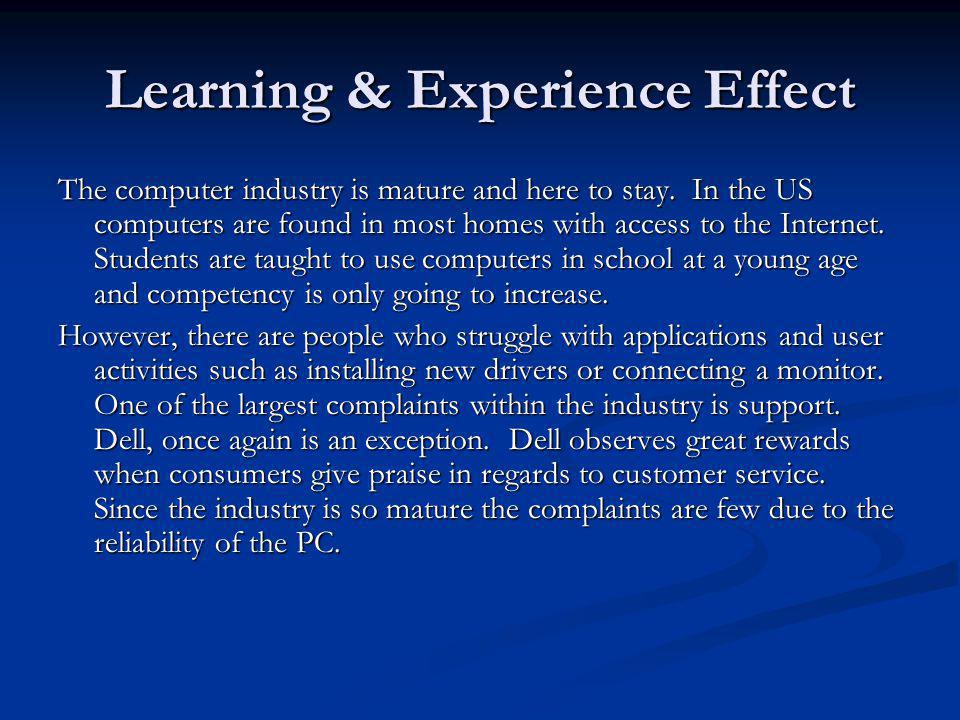Learning & Experience Effect The computer industry is mature and here to stay. In the US computers are found in most homes with access to the Internet