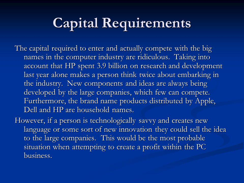 Capital Requirements The capital required to enter and actually compete with the big names in the computer industry are ridiculous. Taking into accoun