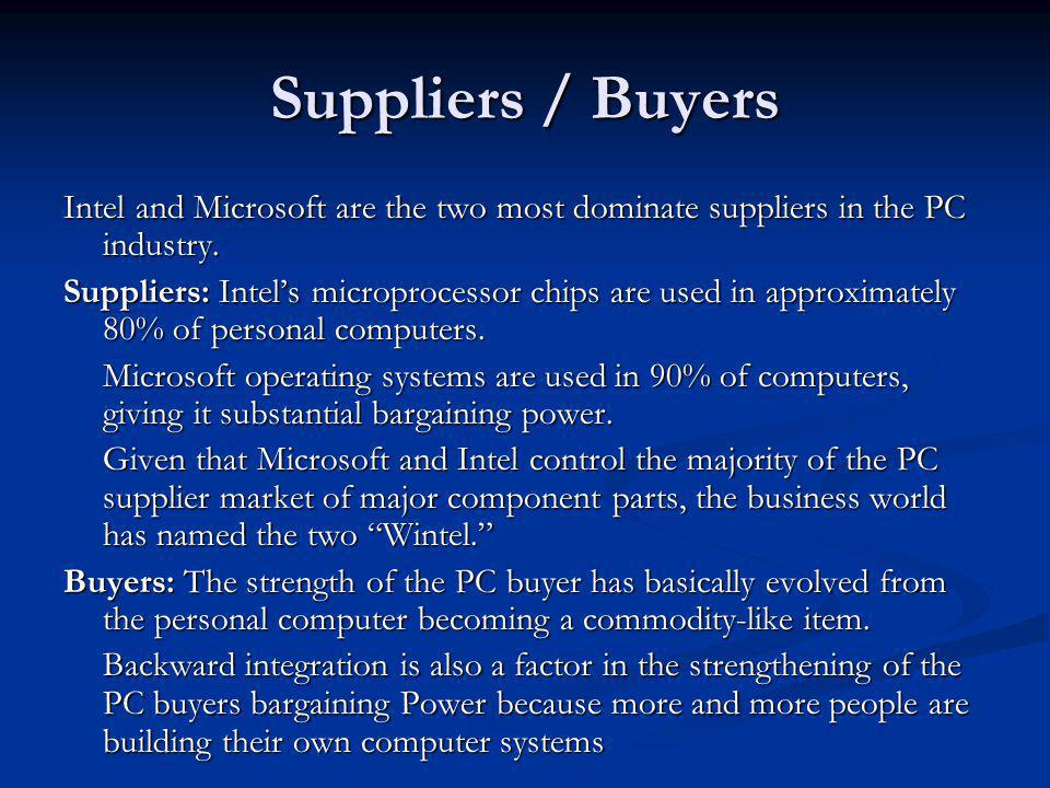 Suppliers / Buyers Intel and Microsoft are the two most dominate suppliers in the PC industry. Suppliers: Intels microprocessor chips are used in appr