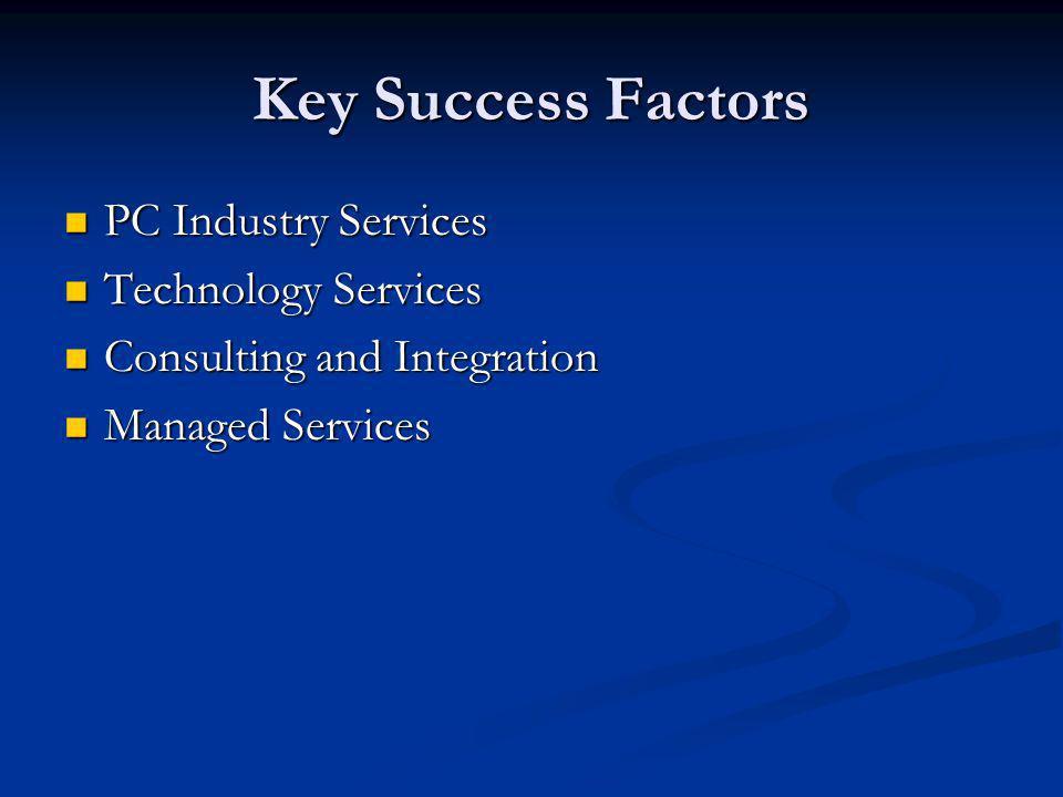 Key Success Factors PC Industry Services PC Industry Services Technology Services Technology Services Consulting and Integration Consulting and Integration Managed Services Managed Services
