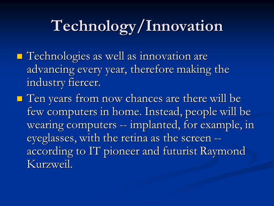 Technology/Innovation Technologies as well as innovation are advancing every year, therefore making the industry fiercer. Technologies as well as inno
