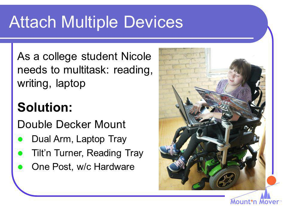 Attach Multiple Devices As a college student Nicole needs to multitask: reading, writing, laptop Solution: Double Decker Mount Dual Arm, Laptop Tray Tiltn Turner, Reading Tray One Post, w/c Hardware