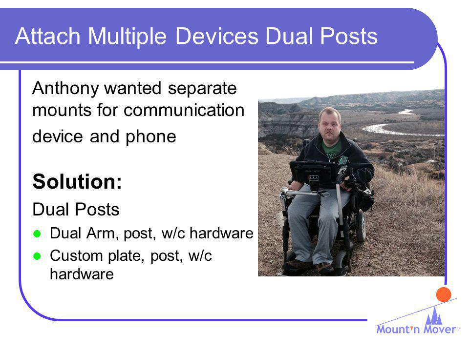 Attach Multiple Devices Dual Posts Anthony wanted separate mounts for communication device and phone Solution: Dual Posts Dual Arm, post, w/c hardware Custom plate, post, w/c hardware
