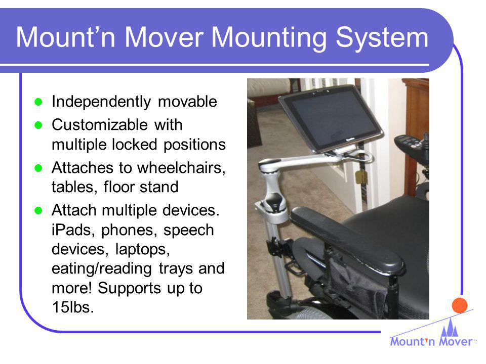 Mountn Mover Mounting System Independently movable Customizable with multiple locked positions Attaches to wheelchairs, tables, floor stand Attach multiple devices.