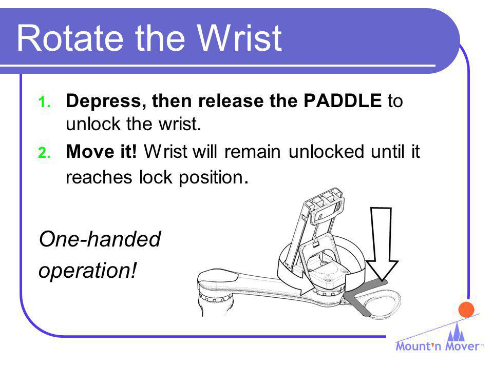 Rotate the Wrist 1. Depress, then release the PADDLE to unlock the wrist. 2. Move it! Wrist will remain unlocked until it reaches lock position. One-h