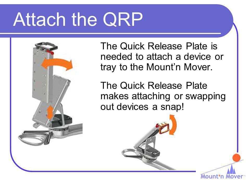 Attach the QRP The Quick Release Plate is needed to attach a device or tray to the Mountn Mover.