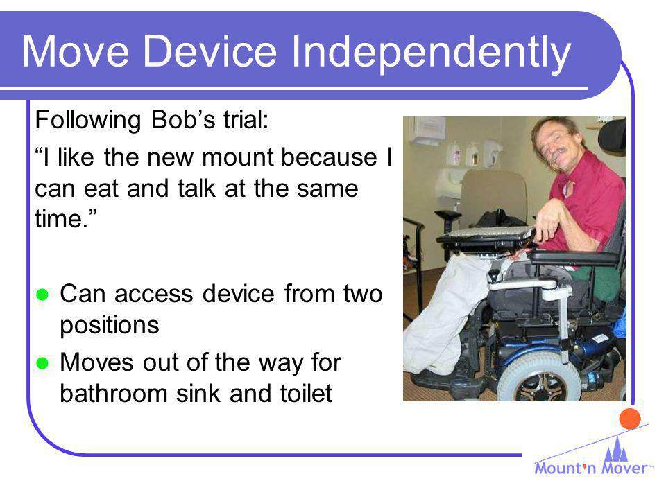 Move Device Independently Following Bobs trial: I like the new mount because I can eat and talk at the same time. Can access device from two positions