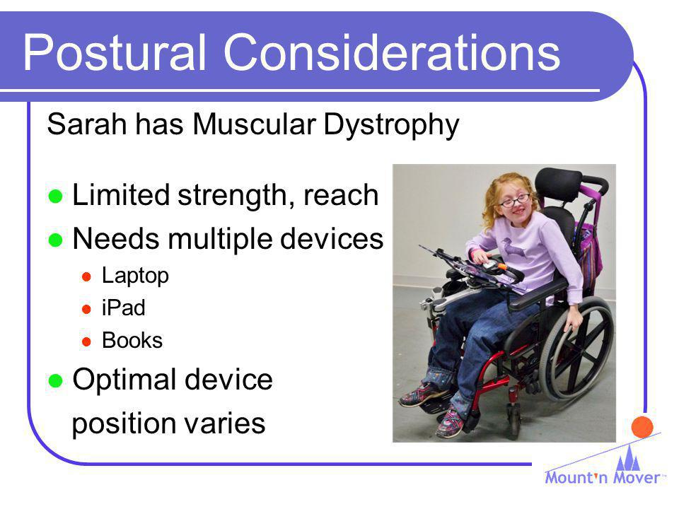 Postural Considerations Sarah has Muscular Dystrophy Limited strength, reach Needs multiple devices Laptop iPad Books Optimal device position varies