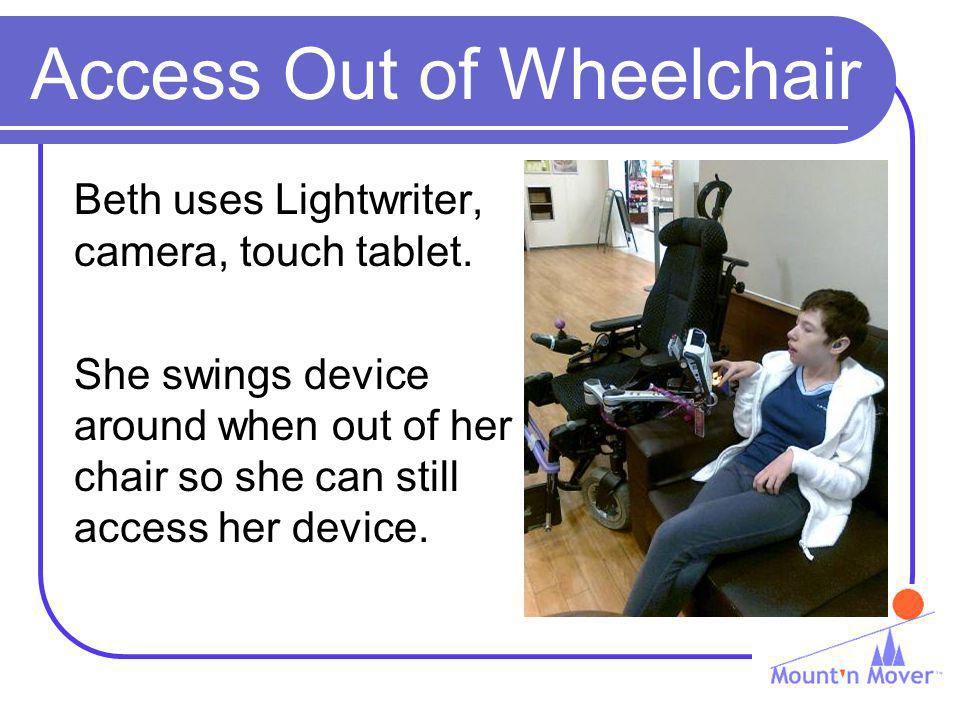 Access Out of Wheelchair Beth uses Lightwriter, camera, touch tablet. She swings device around when out of her chair so she can still access her devic