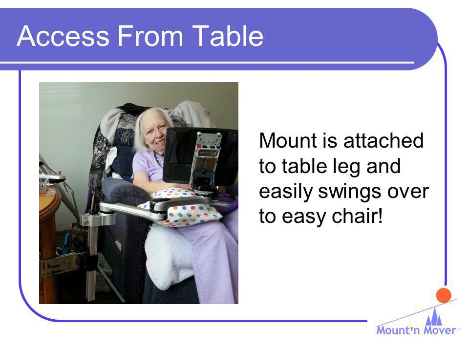Access From Table Mount is attached to table leg and easily swings over to easy chair!