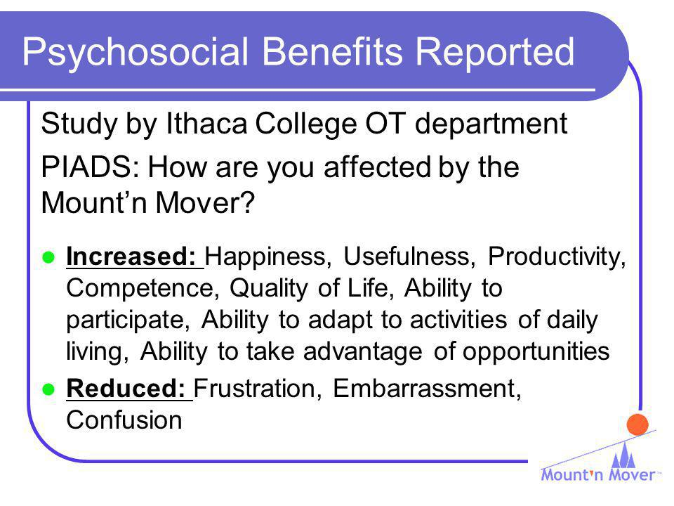 Psychosocial Benefits Reported Study by Ithaca College OT department PIADS: How are you affected by the Mountn Mover? Increased: Happiness, Usefulness