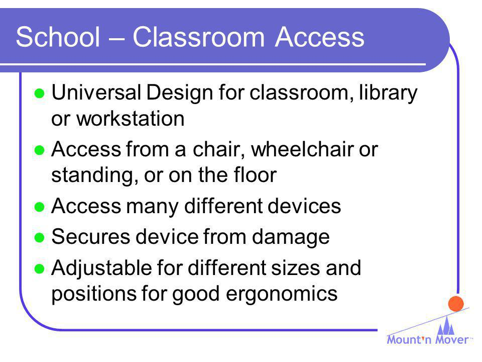 School – Classroom Access Universal Design for classroom, library or workstation Access from a chair, wheelchair or standing, or on the floor Access many different devices Secures device from damage Adjustable for different sizes and positions for good ergonomics
