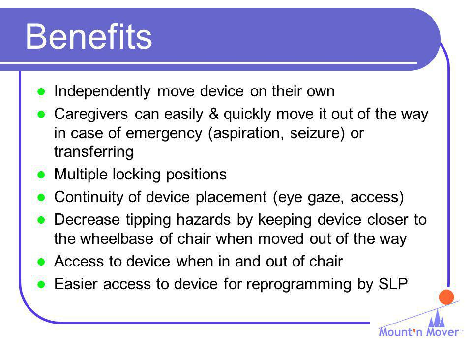 Benefits Independently move device on their own Caregivers can easily & quickly move it out of the way in case of emergency (aspiration, seizure) or transferring Multiple locking positions Continuity of device placement (eye gaze, access) Decrease tipping hazards by keeping device closer to the wheelbase of chair when moved out of the way Access to device when in and out of chair Easier access to device for reprogramming by SLP