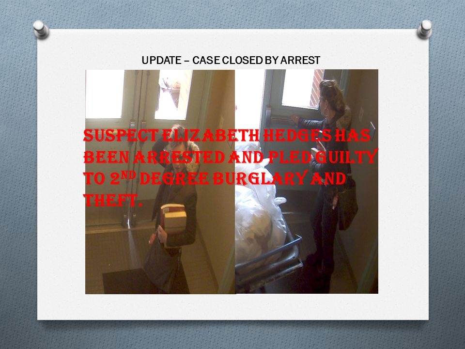 UPDATE – CASE CLOSED BY ARREST Suspect Elizabeth Hedges has been arrested and pled guilty to 2 nd degree burglary and theft.
