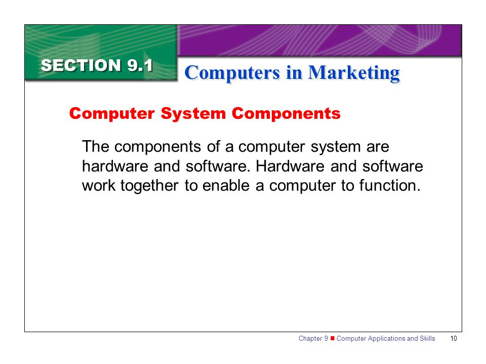 Chapter 9 Computer Applications and Skills 10 SECTION 9.1 Computers in Marketing The components of a computer system are hardware and software.