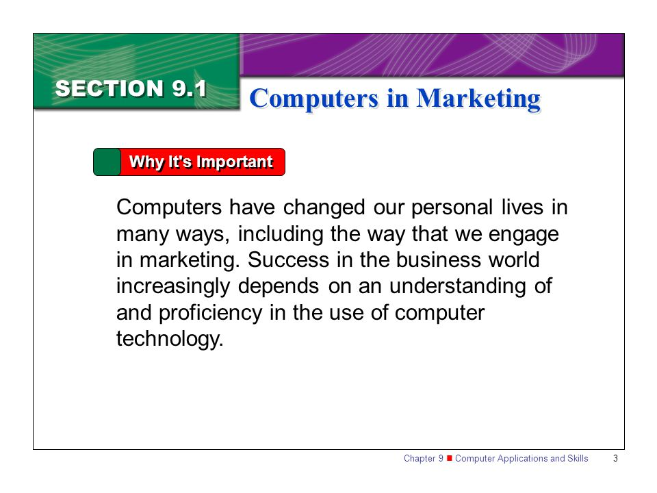 Chapter 9 Computer Applications and Skills 3 SECTION 9.1 Computers in Marketing Why It s Important Computers have changed our personal lives in many ways, including the way that we engage in marketing.