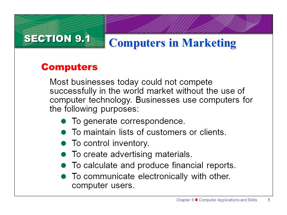 Chapter 9 Computer Applications and Skills 5 SECTION 9.1 Computers in Marketing Most businesses today could not compete successfully in the world market without the use of computer technology.