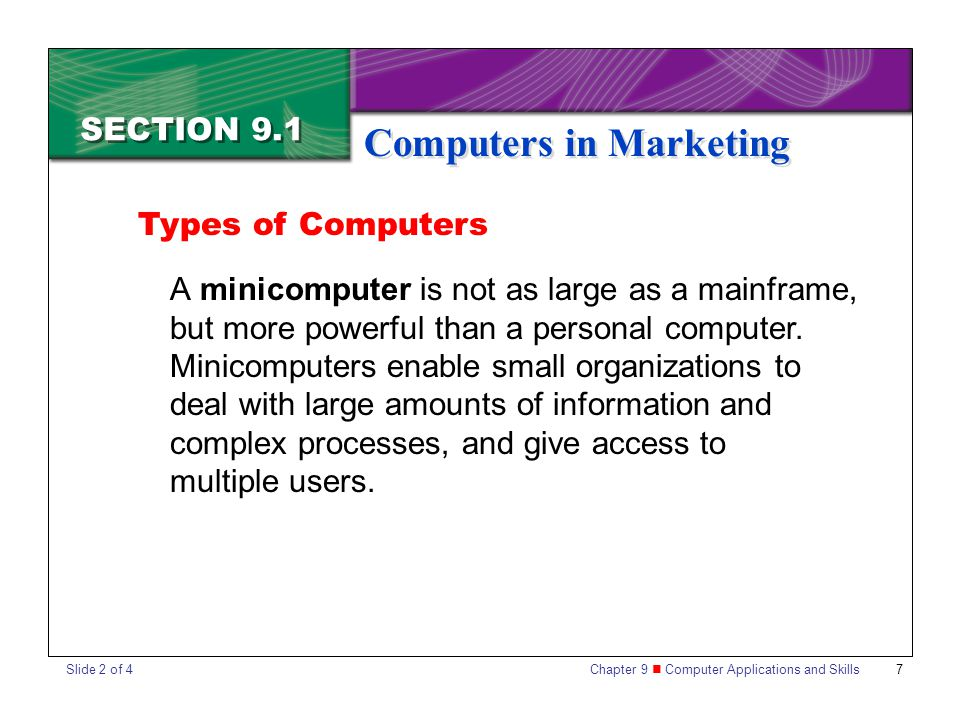 Chapter 9 Computer Applications and Skills 7 SECTION 9.1 Computers in Marketing A minicomputer is not as large as a mainframe, but more powerful than a personal computer.