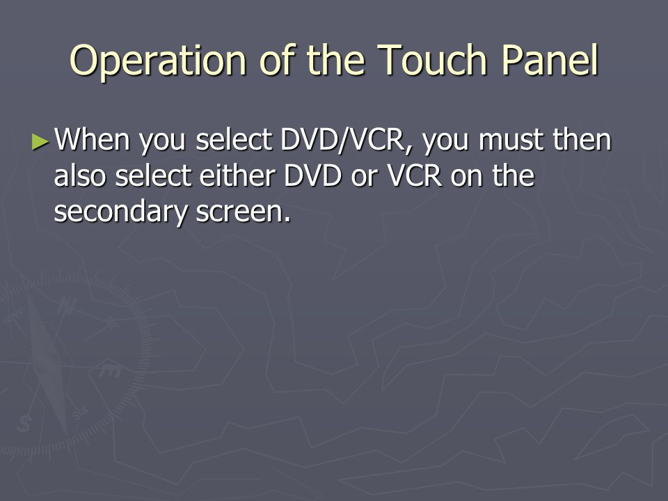 Operation of the Touch Panel When you select DVD/VCR, you must then also select either DVD or VCR on the secondary screen.