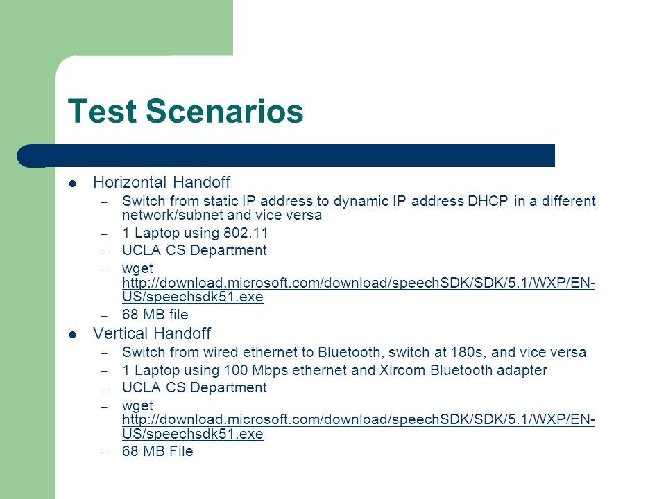 Test Scenarios Horizontal Handoff – Switch from static IP address to dynamic IP address DHCP in a different network/subnet and vice versa – 1 Laptop using 802.11 – UCLA CS Department – wget http://download.microsoft.com/download/speechSDK/SDK/5.1/WXP/EN- US/speechsdk51.exe http://download.microsoft.com/download/speechSDK/SDK/5.1/WXP/EN- US/speechsdk51.exe – 68 MB file Vertical Handoff – Switch from wired ethernet to Bluetooth, switch at 180s, and vice versa – 1 Laptop using 100 Mbps ethernet and Xircom Bluetooth adapter – UCLA CS Department – wget http://download.microsoft.com/download/speechSDK/SDK/5.1/WXP/EN- US/speechsdk51.exe http://download.microsoft.com/download/speechSDK/SDK/5.1/WXP/EN- US/speechsdk51.exe – 68 MB File