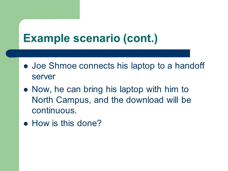 Example scenario (cont.) Joe Shmoe connects his laptop to a handoff server Now, he can bring his laptop with him to North Campus, and the download will be continuous.