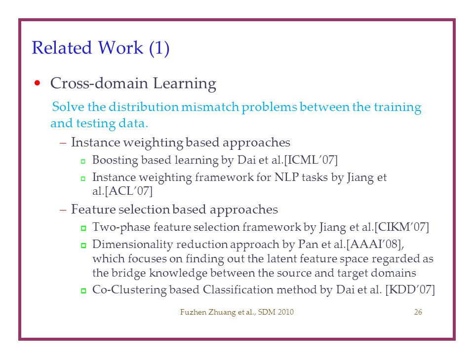 Related Work (1) Cross-domain Learning Solve the distribution mismatch problems between the training and testing data. –Instance weighting based appro