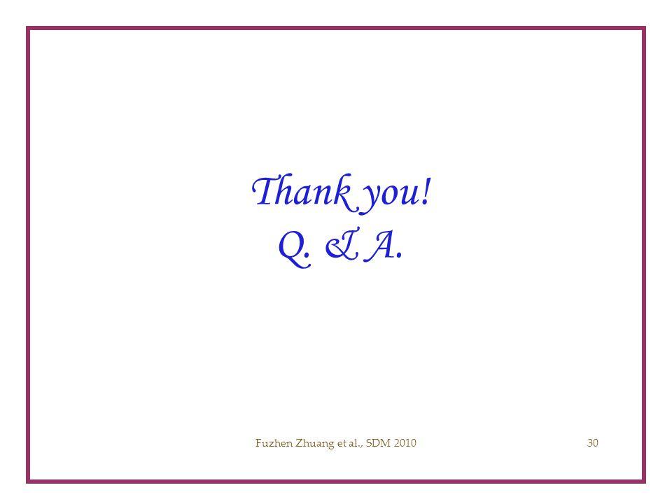 Thank you! Q. & A. Acknowledgement Fuzhen Zhuang et al., SDM 201030