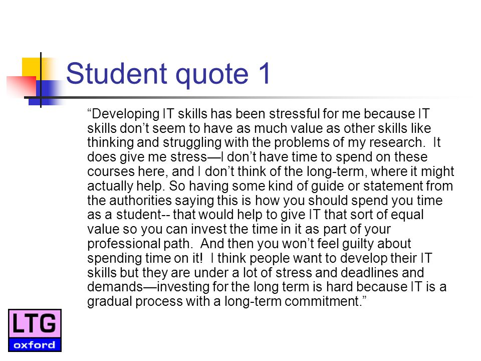 Student quote 1 Developing IT skills has been stressful for me because IT skills dont seem to have as much value as other skills like thinking and struggling with the problems of my research.