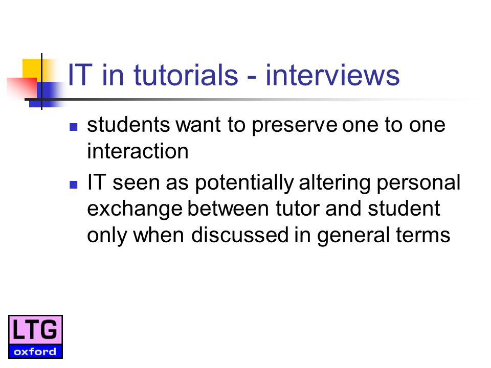 IT in tutorials - interviews students want to preserve one to one interaction IT seen as potentially altering personal exchange between tutor and student only when discussed in general terms